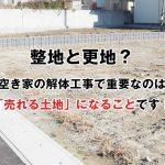 整地と更地?空き家の解体工事で重要なのは「売れる土地」になることです!