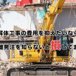 解体工事の費用を抑えたいなら分離発注を知らないと損してます