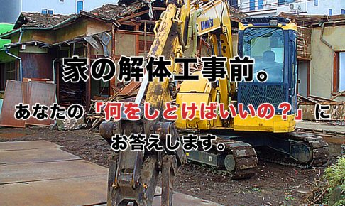 家の解体工事前。あなたの「何をしとけばいいの?」にお答えします。