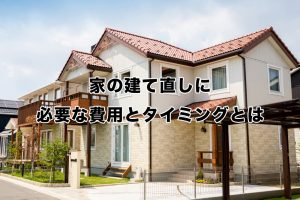 家の建て直しに必要な費用とタイミングとは